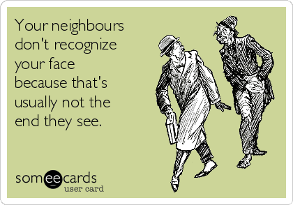 your-neighbours-dont-recognize-your-face-because-thats-usually-not-the-end-they-see-8c952