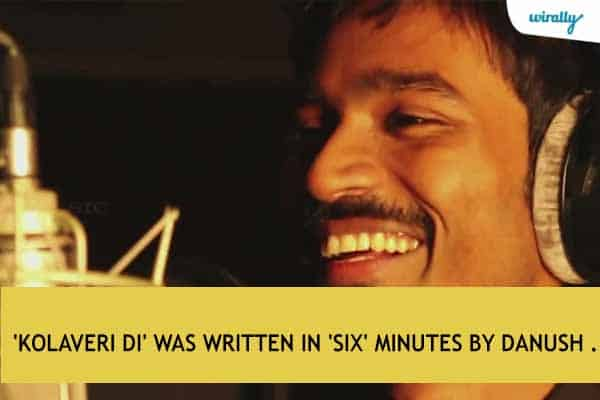 'Kolaveri Di' was written in 'six' minutes by Danush .